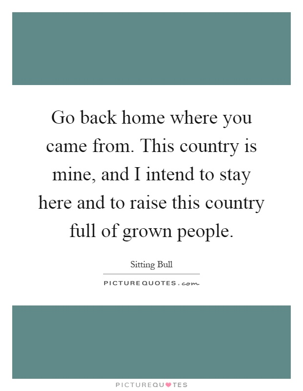 go back to where you came Buy a copy of 'go back to where you came from' 'go back to where you came from' is a children's storybook about the refugee crisis written and illustrated by madeleina kay.