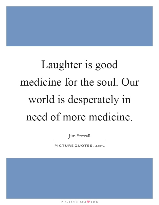 Laughter is good medicine for the soul. Our world is desperately in need of more medicine Picture Quote #1