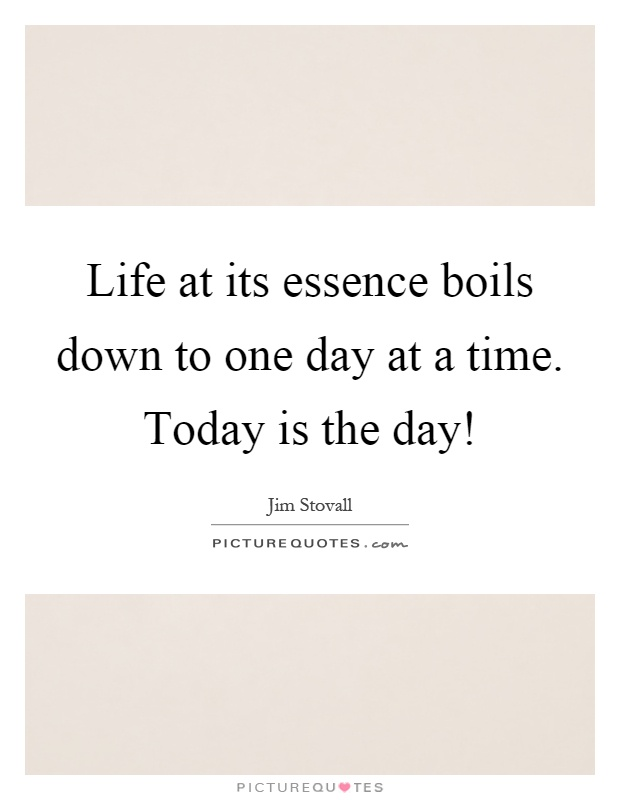 Life at its essence boils down to one day at a time. Today is the day! Picture Quote #1
