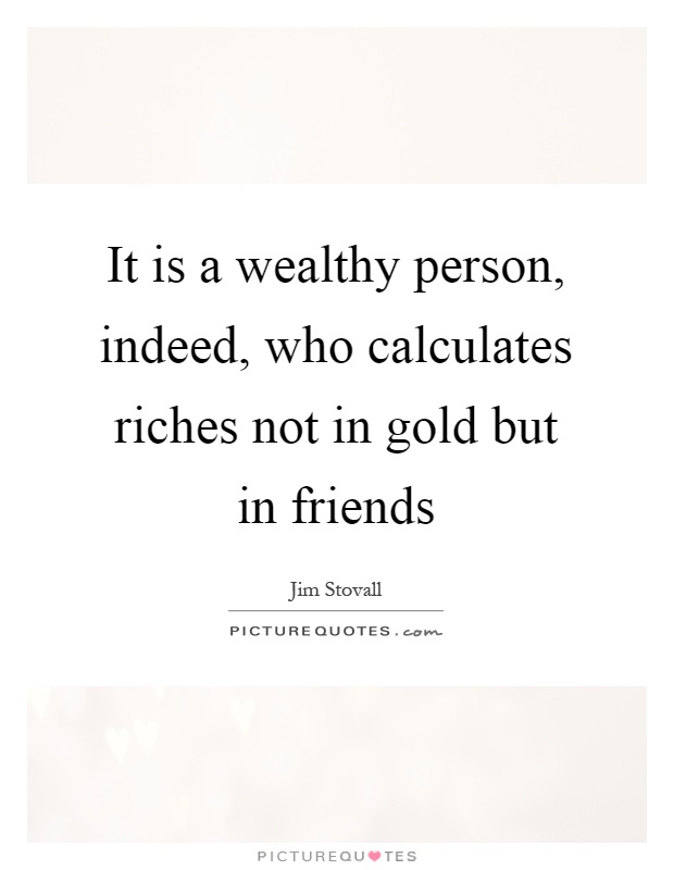 It is a wealthy person, indeed, who calculates riches not in gold but in friends Picture Quote #1