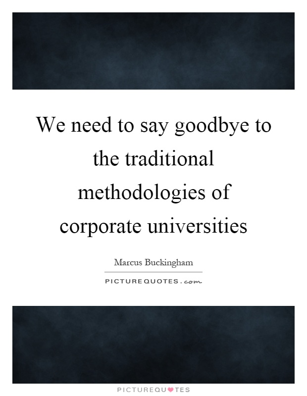 We need to say goodbye to the traditional methodologies of corporate universities Picture Quote #1