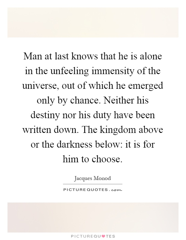 Man at last knows that he is alone in the unfeeling immensity of the universe, out of which he emerged only by chance. Neither his destiny nor his duty have been written down. The kingdom above or the darkness below: it is for him to choose Picture Quote #1