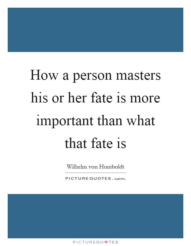How a person masters his or her fate is more important than what that fate is Picture Quote #1