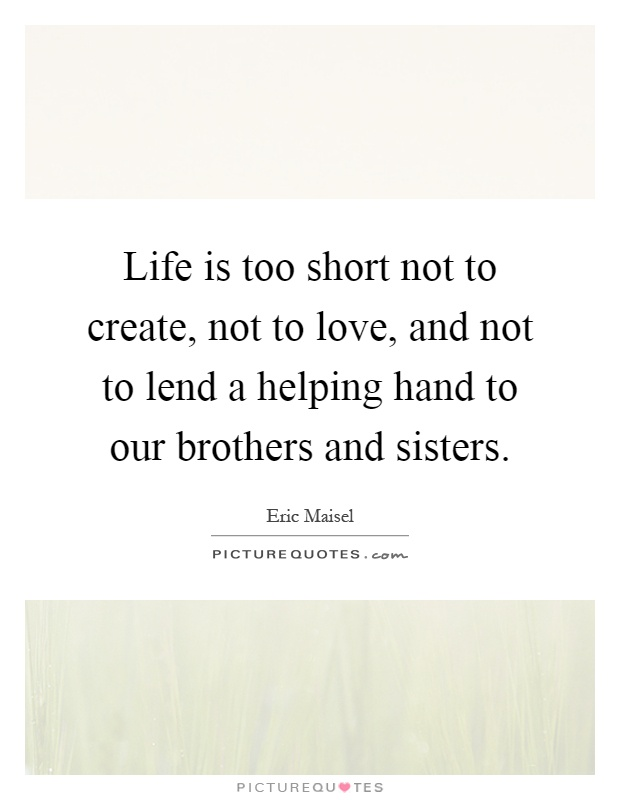 Life is too short not to create, not to love, and not to lend a helping hand to our brothers and sisters Picture Quote #1