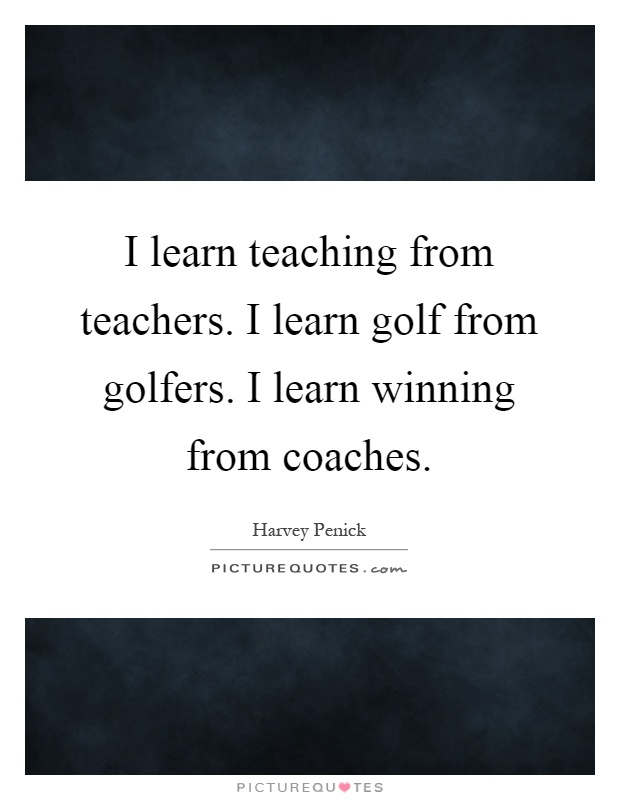 I learn teaching from teachers. I learn golf from golfers. I learn winning from coaches Picture Quote #1