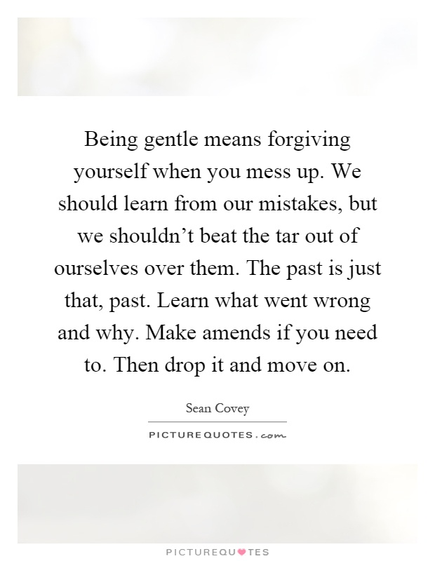 Being gentle means forgiving yourself when you mess up. We should learn from our mistakes, but we shouldn't beat the tar out of ourselves over them. The past is just that, past. Learn what went wrong and why. Make amends if you need to. Then drop it and move on Picture Quote #1