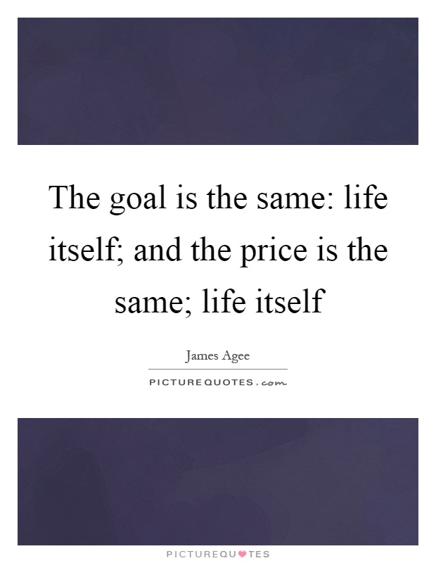 The goal is the same: life itself; and the price is the same; life itself Picture Quote #1