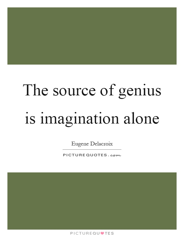 The source of genius is imagination alone Picture Quote #1