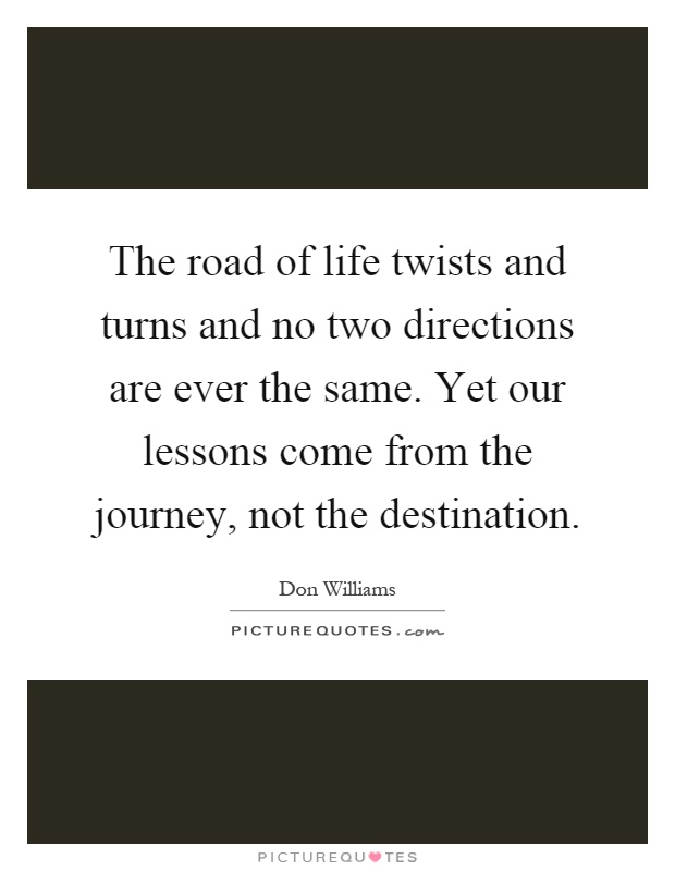 The road of life twists and turns and no two directions are ever the same. Yet our lessons come from the journey, not the destination Picture Quote #1