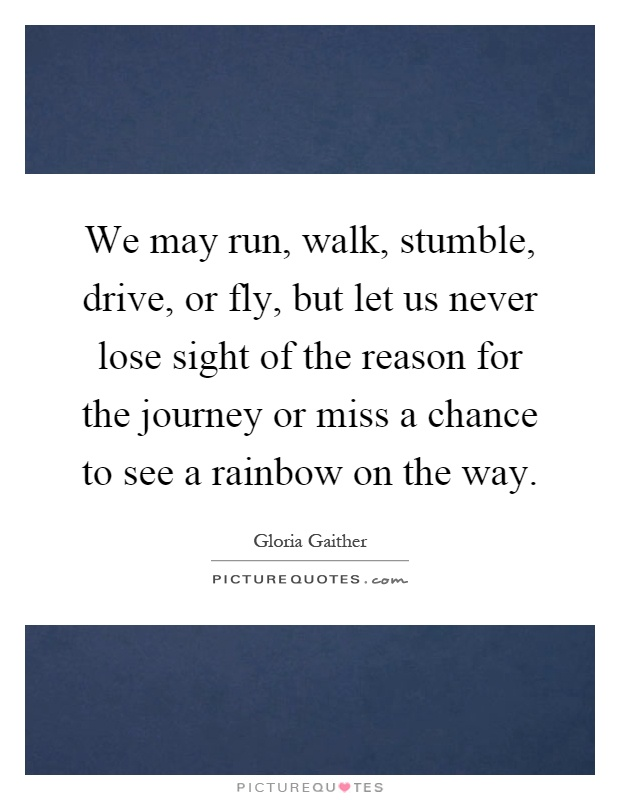 We may run, walk, stumble, drive, or fly, but let us never lose sight of the reason for the journey or miss a chance to see a rainbow on the way Picture Quote #1