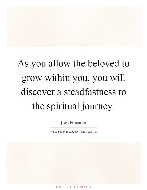 As you allow the beloved to grow within you, you will discover a steadfastness to the spiritual journey Picture Quote #1