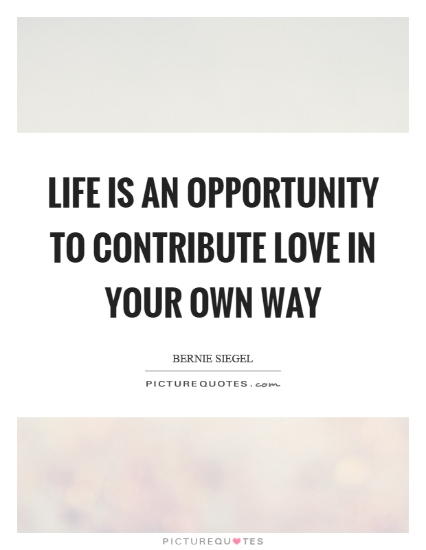 Life is an opportunity to contribute love in your own way Picture Quote #1