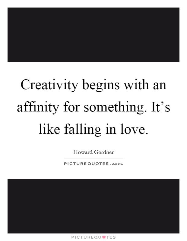 Creativity begins with an affinity for something. It's like falling in love Picture Quote #1