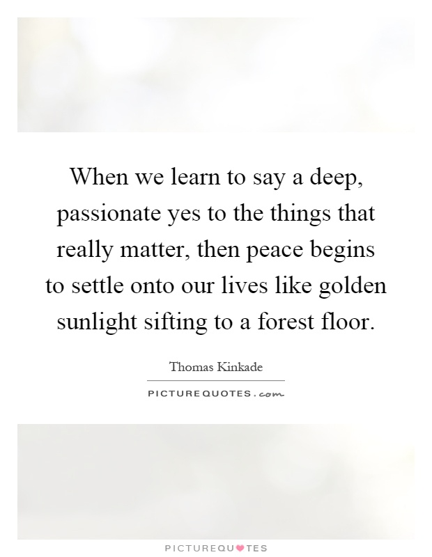 When we learn to say a deep, passionate yes to the things that really matter, then peace begins to settle onto our lives like golden sunlight sifting to a forest floor Picture Quote #1