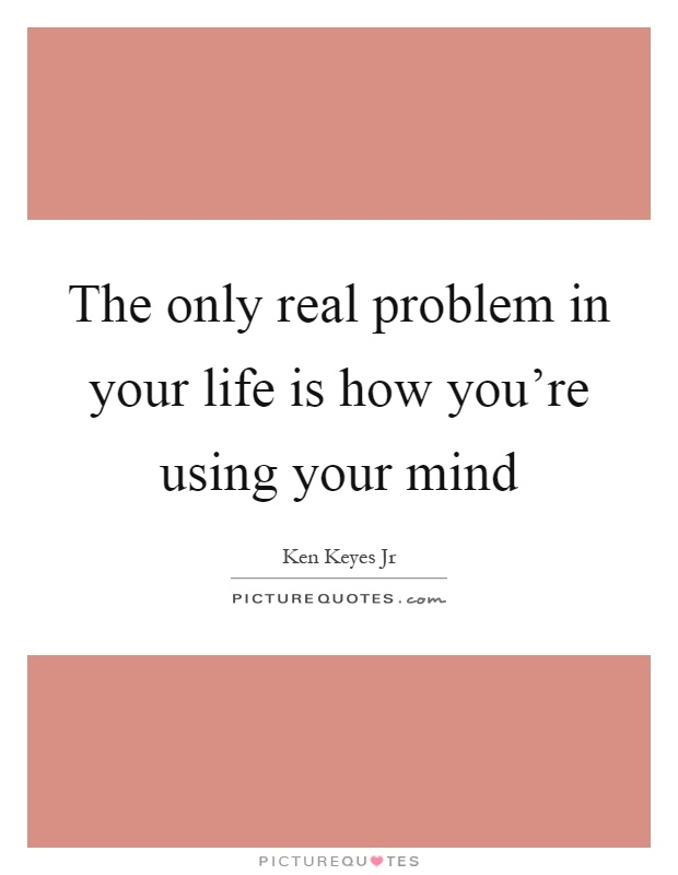 The only real problem in your life is how you're using your mind Picture Quote #1