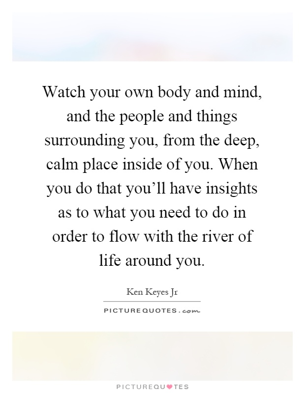 Watch your own body and mind, and the people and things surrounding you, from the deep, calm place inside of you. When you do that you'll have insights as to what you need to do in order to flow with the river of life around you Picture Quote #1