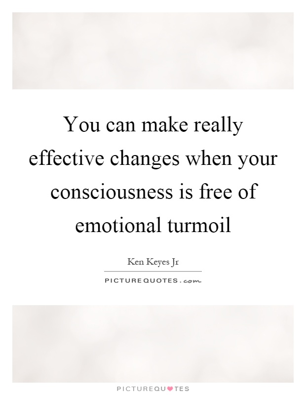 You can make really effective changes when your consciousness is free of emotional turmoil Picture Quote #1
