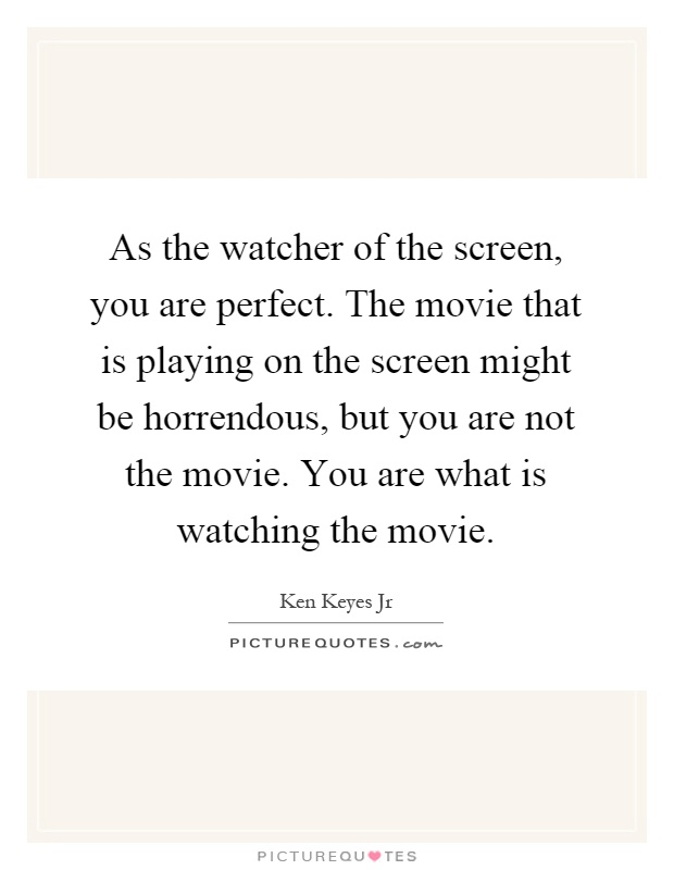 As the watcher of the screen, you are perfect. The movie that is playing on the screen might be horrendous, but you are not the movie. You are what is watching the movie Picture Quote #1