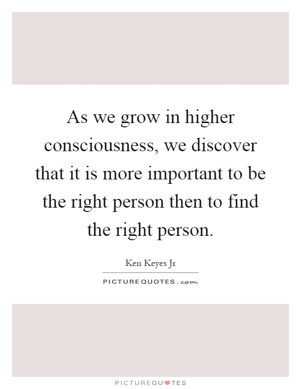 As we grow in higher consciousness, we discover that it is more important to be the right person then to find the right person Picture Quote #1