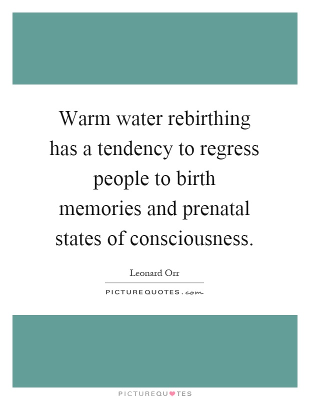 Warm water rebirthing has a tendency to regress people to birth memories and prenatal states of consciousness Picture Quote #1