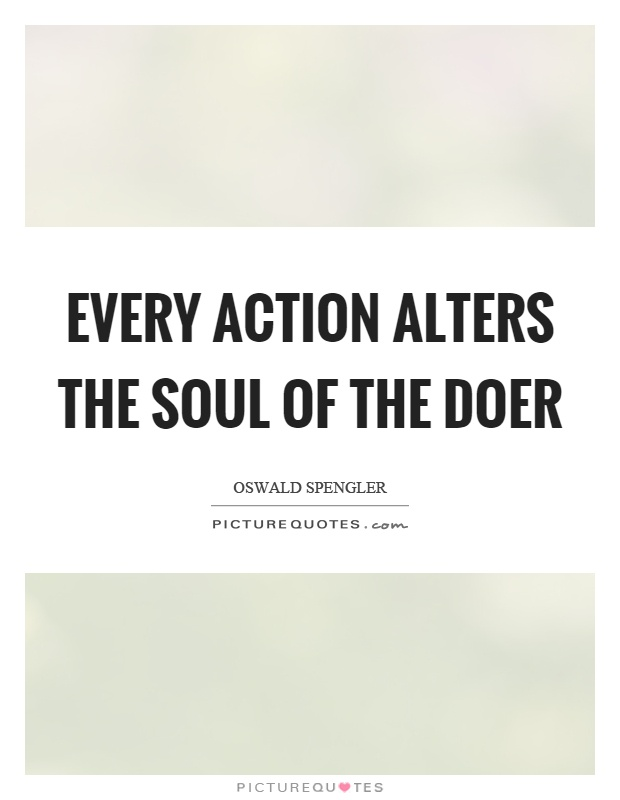 Every action alters the soul of the doer Picture Quote #1