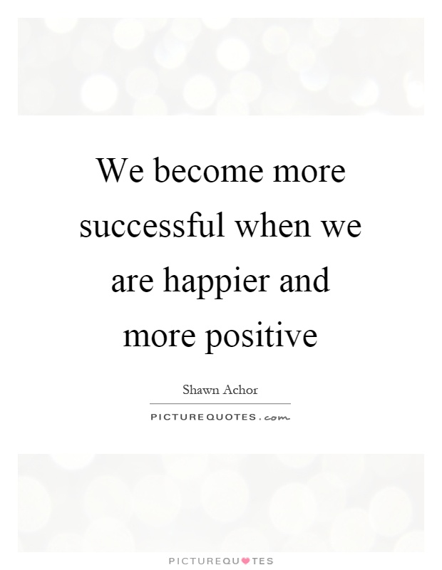 We become more successful when we are happier and more positive Picture Quote #1
