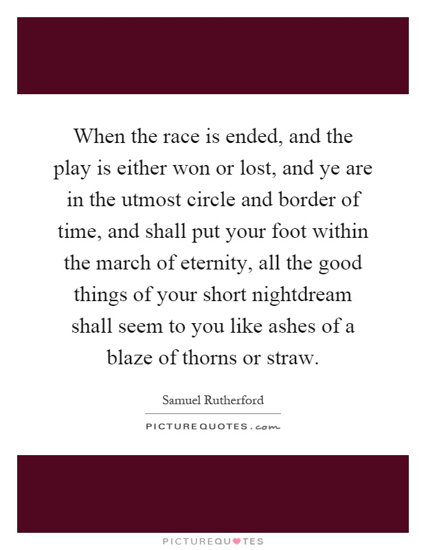 When the race is ended, and the play is either won or lost, and ye are in the utmost circle and border of time, and shall put your foot within the march of eternity, all the good things of your short nightdream shall seem to you like ashes of a blaze of thorns or straw Picture Quote #1