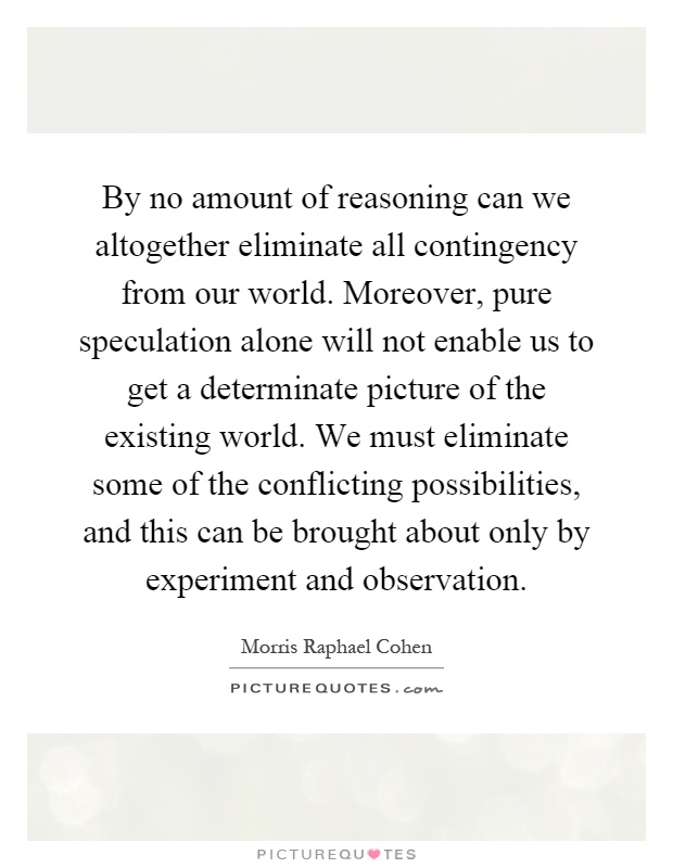 By no amount of reasoning can we altogether eliminate all contingency from our world. Moreover, pure speculation alone will not enable us to get a determinate picture of the existing world. We must eliminate some of the conflicting possibilities, and this can be brought about only by experiment and observation Picture Quote #1