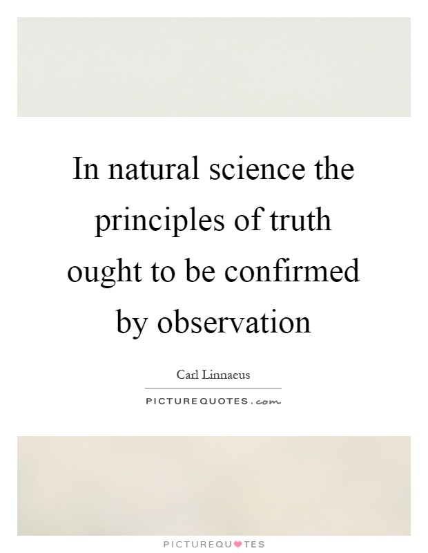 In natural science the principles of truth ought to be confirmed by observation Picture Quote #1