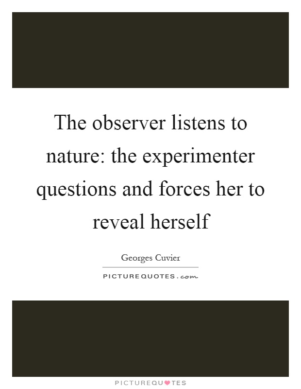 The observer listens to nature: the experimenter questions and forces her to reveal herself Picture Quote #1