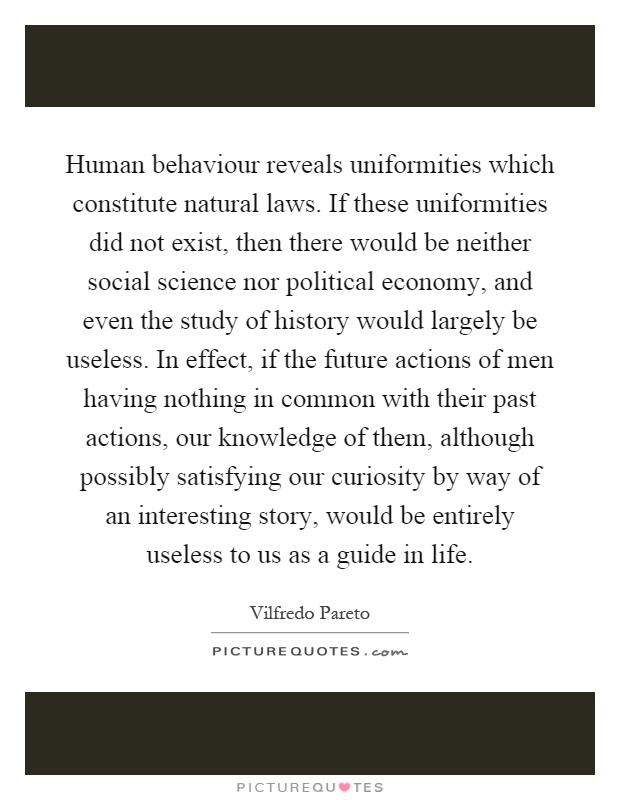 Human behaviour reveals uniformities which constitute natural laws. If these uniformities did not exist, then there would be neither social science nor political economy, and even the study of history would largely be useless. In effect, if the future actions of men having nothing in common with their past actions, our knowledge of them, although possibly satisfying our curiosity by way of an interesting story, would be entirely useless to us as a guide in life Picture Quote #1