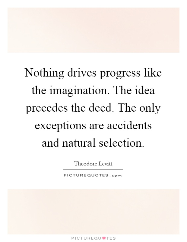 Nothing drives progress like the imagination. The idea precedes the deed. The only exceptions are accidents and natural selection Picture Quote #1
