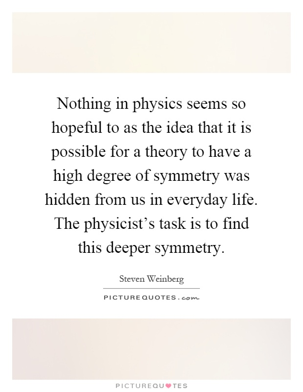 Nothing in physics seems so hopeful to as the idea that it is possible for a theory to have a high degree of symmetry was hidden from us in everyday life. The physicist's task is to find this deeper symmetry Picture Quote #1