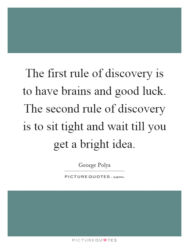 The first rule of discovery is to have brains and good luck. The second rule of discovery is to sit tight and wait till you get a bright idea Picture Quote #1