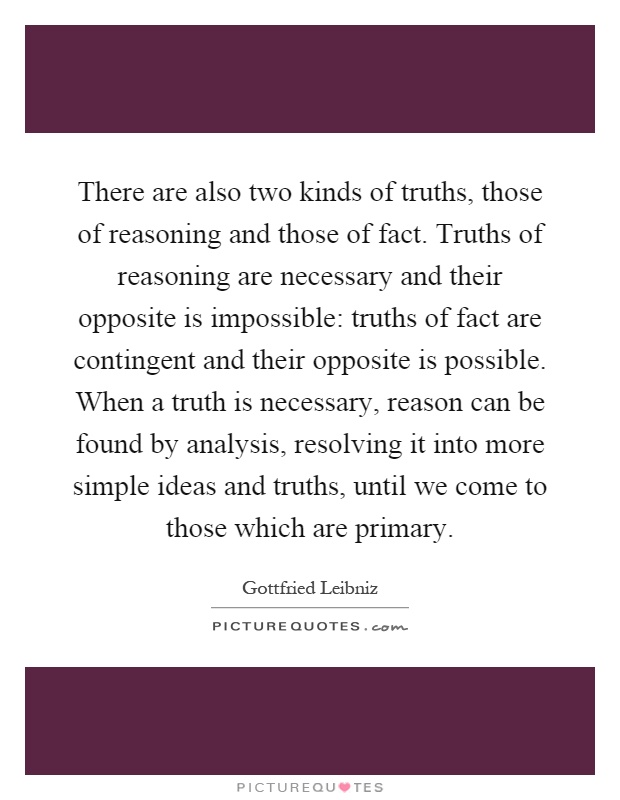 There are also two kinds of truths, those of reasoning and those of fact. Truths of reasoning are necessary and their opposite is impossible: truths of fact are contingent and their opposite is possible. When a truth is necessary, reason can be found by analysis, resolving it into more simple ideas and truths, until we come to those which are primary Picture Quote #1