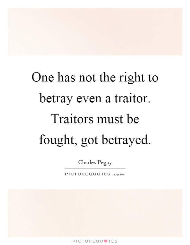 One has not the right to betray even a traitor. Traitors must be fought, got betrayed Picture Quote #1