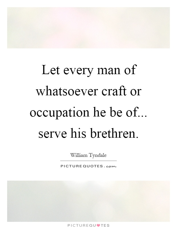 Let every man of whatsoever craft or occupation he be of... serve his brethren Picture Quote #1