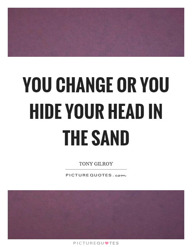 You change or you hide your head in the sand Picture Quote #1