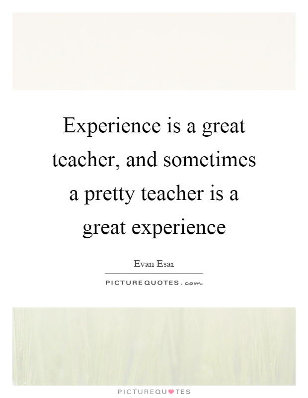experience is a great teacher essay Experience is a great teacher penned by oscar wilde ,this quote hardly holds true ,when taken for its translation literatim while oscar wilde was a great.
