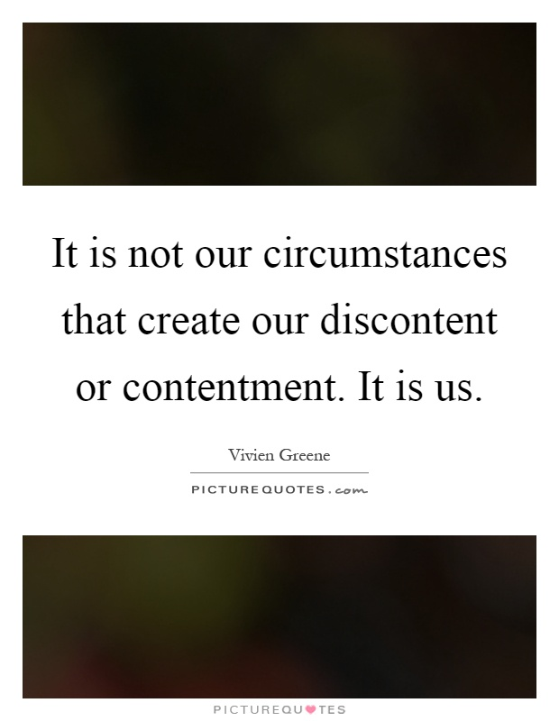 It is not our circumstances that create our discontent or contentment. It is us Picture Quote #1