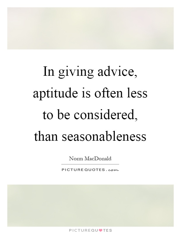 In giving advice, aptitude is often less to be considered, than seasonableness Picture Quote #1