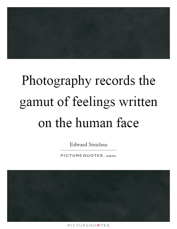 Photography records the gamut of feelings written on the human face Picture Quote #1