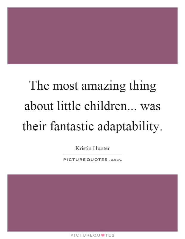 The most amazing thing about little children... was their fantastic adaptability Picture Quote #1