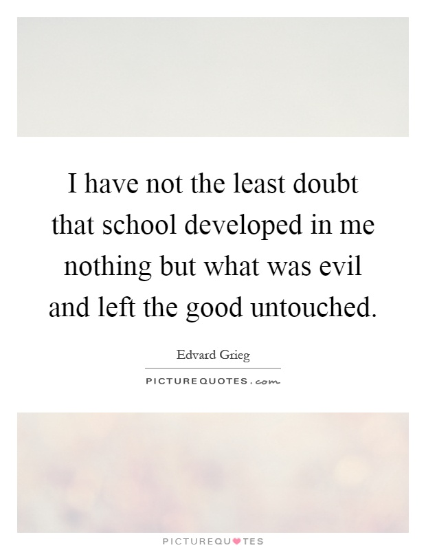 I have not the least doubt that school developed in me nothing but what was evil and left the good untouched Picture Quote #1