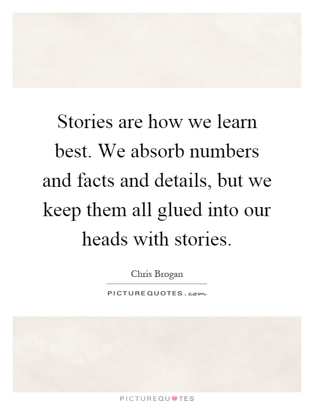 Stories are how we learn best. We absorb numbers and facts and details, but we keep them all glued into our heads with stories Picture Quote #1