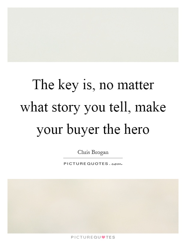The key is, no matter what story you tell, make your buyer the hero Picture Quote #1
