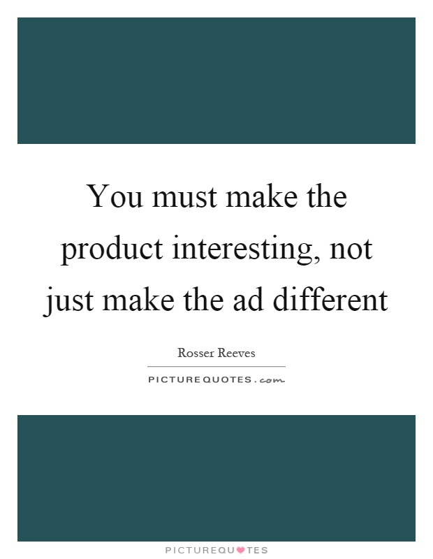 You must make the product interesting, not just make the ad different Picture Quote #1