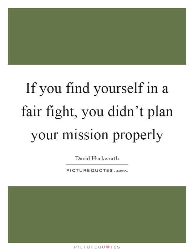 If you find yourself in a fair fight, you didn't plan your mission properly Picture Quote #1
