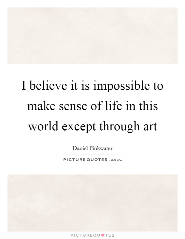 I believe it is impossible to make sense of life in this world except through art Picture Quote #1