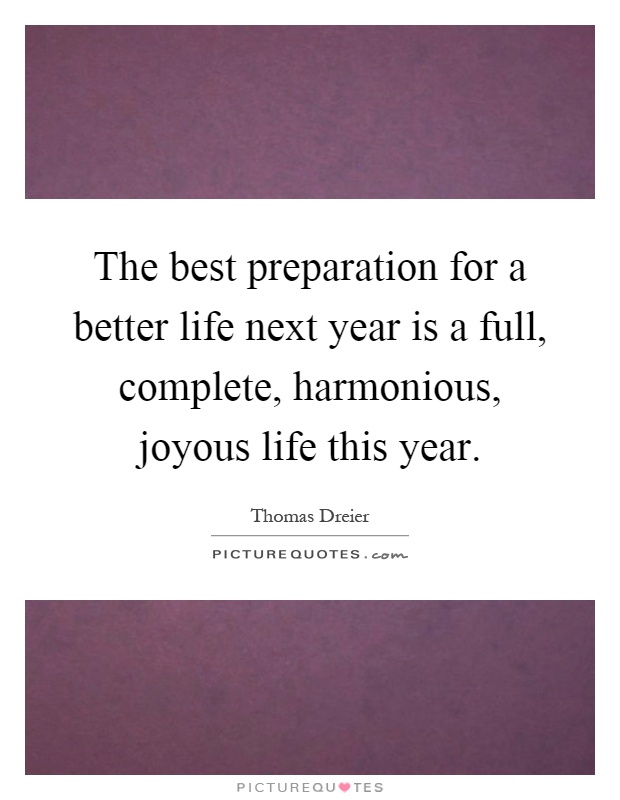 The best preparation for a better life next year is a full, complete, harmonious, joyous life this year Picture Quote #1
